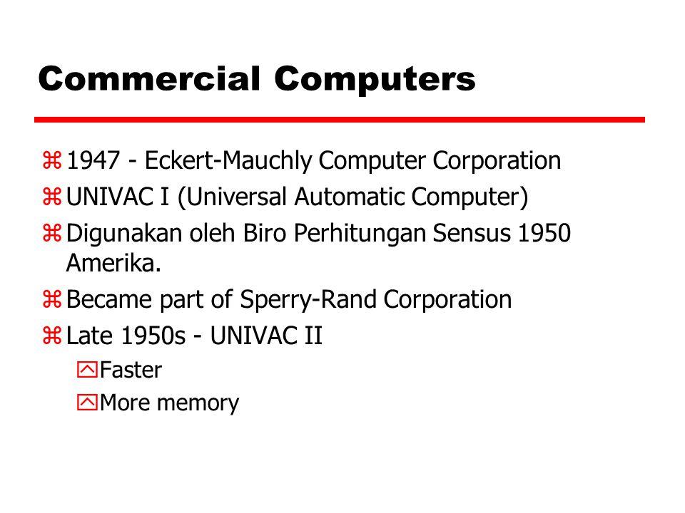 Commercial Computers  1947 - Eckert-Mauchly Computer Corporation  UNIVAC I (Universal Automatic Computer)  Digunakan oleh Biro Perhitungan Sensus 1950 Amerika.