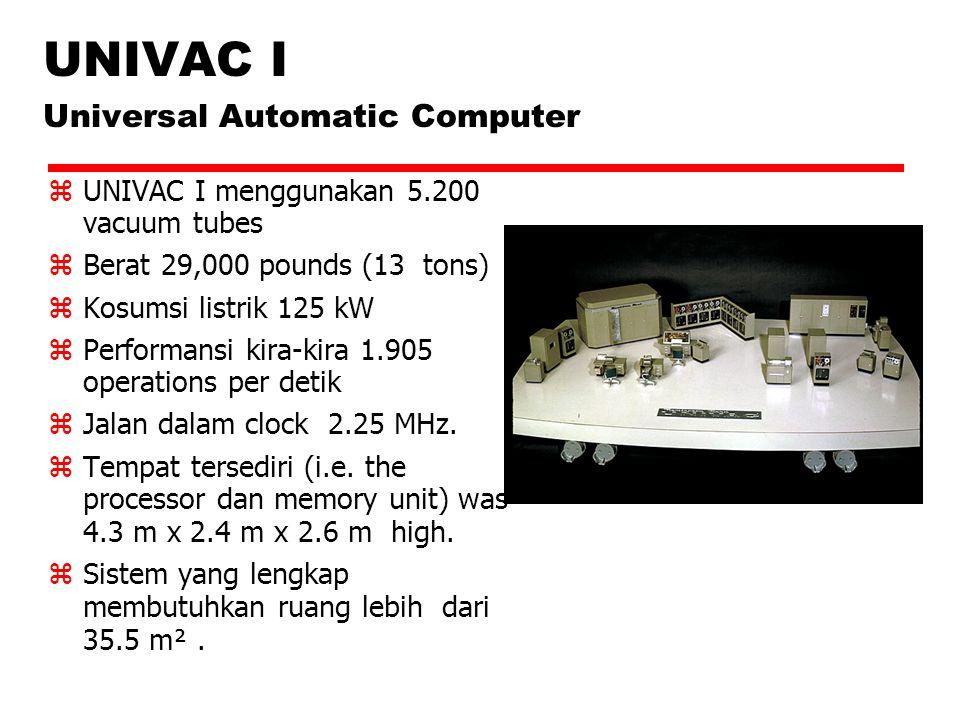 UNIVAC I Universal Automatic Computer  UNIVAC I menggunakan 5.200 vacuum tubes  Berat 29,000 pounds (13 tons)  Kosumsi listrik 125 kW  Performansi kira-kira 1.905 operations per detik  Jalan dalam clock 2.25 MHz.