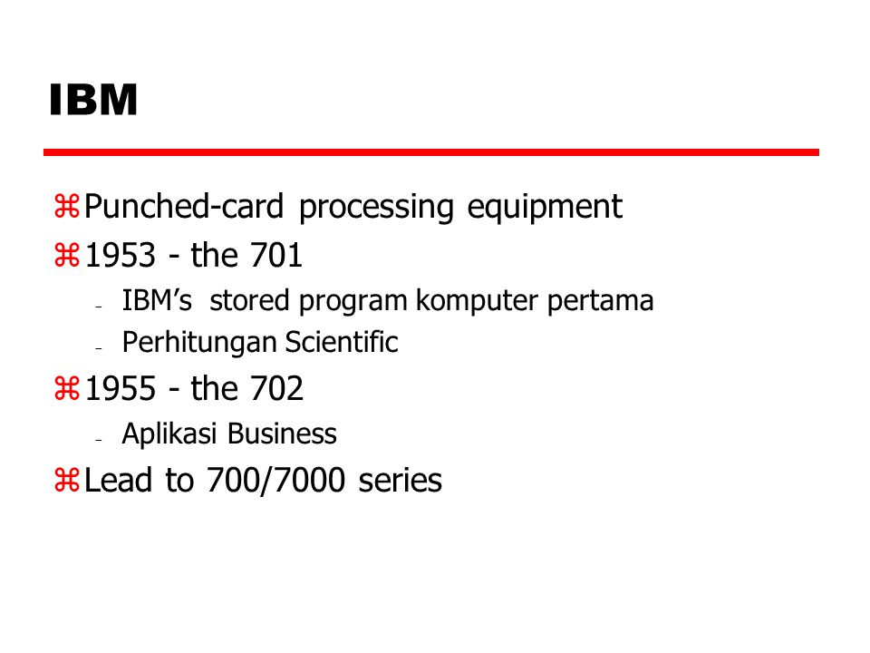 IBM  Punched-card processing equipment  1953 - the 701  IBM's stored program komputer pertama  Perhitungan Scientific  1955 - the 702  Aplikasi