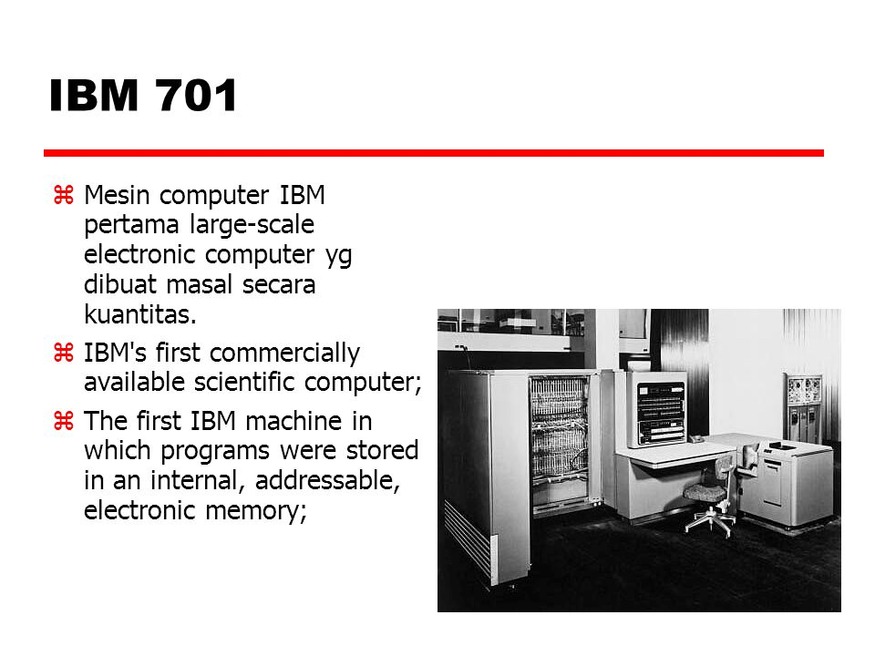 IBM 701  Mesin computer IBM pertama large-scale electronic computer yg dibuat masal secara kuantitas.  IBM's first commercially available scientific