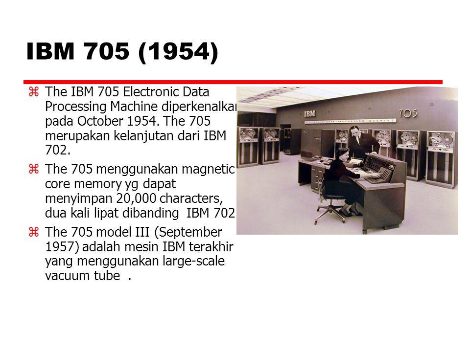 IBM 705 (1954)  The IBM 705 Electronic Data Processing Machine diperkenalkan pada October 1954. The 705 merupakan kelanjutan dari IBM 702.  The 705