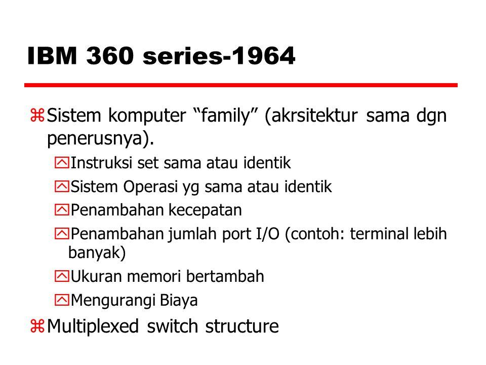 "IBM 360 series-1964  Sistem komputer ""family"" (akrsitektur sama dgn penerusnya).  Instruksi set sama atau identik  Sistem Operasi yg sama atau iden"