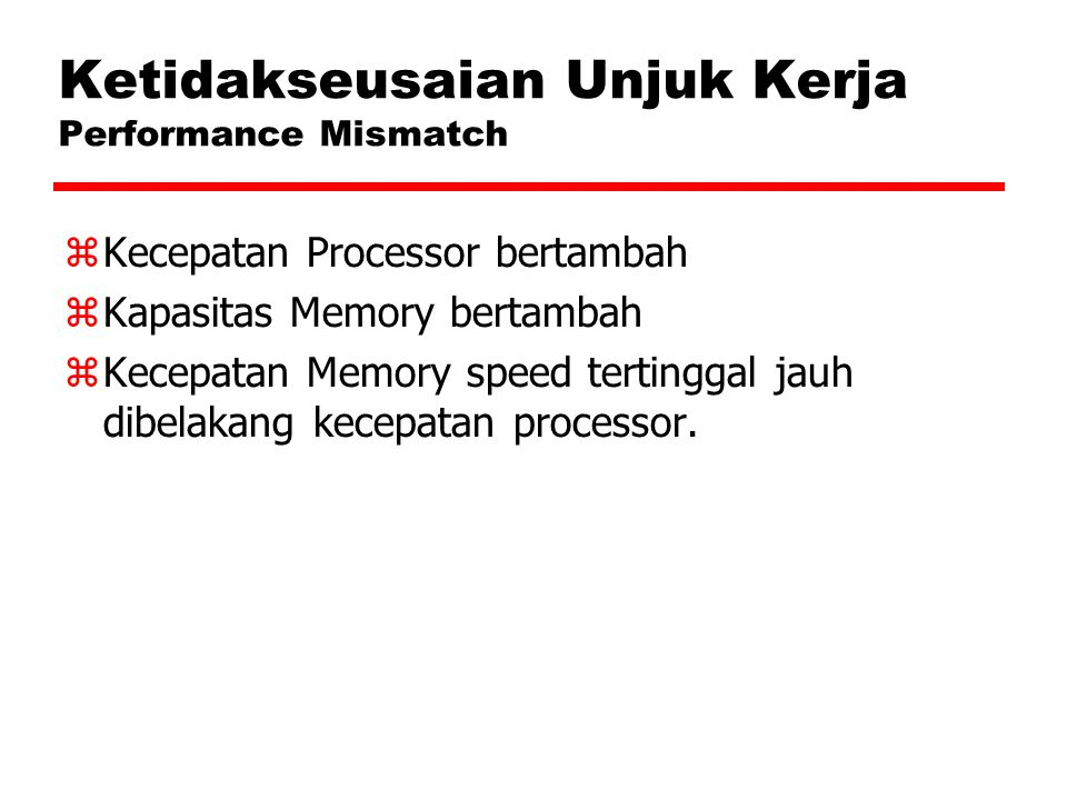 Ketidakseusaian Unjuk Kerja Performance Mismatch  Kecepatan Processor bertambah  Kapasitas Memory bertambah  Kecepatan Memory speed tertinggal jauh dibelakang kecepatan processor.