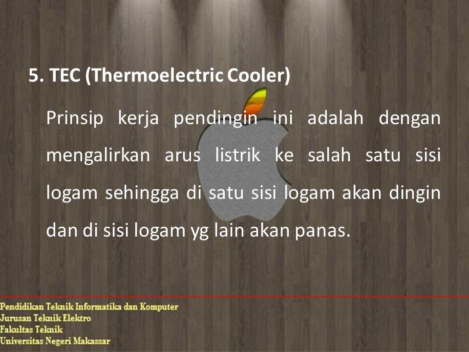 5. TEC (Thermoelectric Cooler) Prinsip kerja pendingin ini adalah dengan mengalirkan arus listrik ke salah satu sisi logam sehingga di satu sisi logam