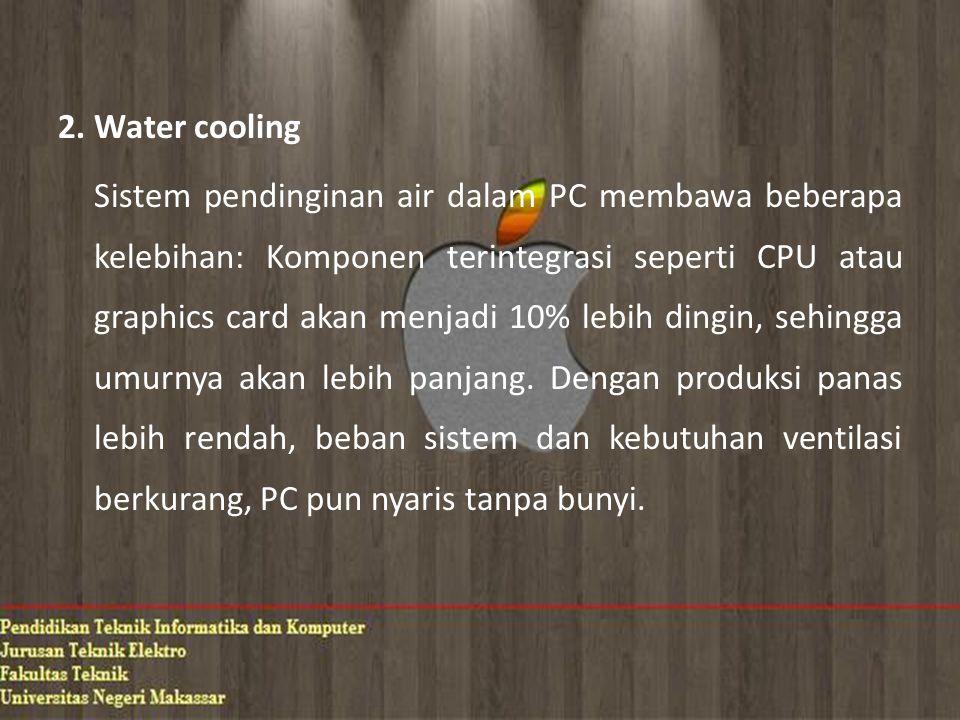 2. Water cooling Sistem pendinginan air dalam PC membawa beberapa kelebihan: Komponen terintegrasi seperti CPU atau graphics card akan menjadi 10% leb