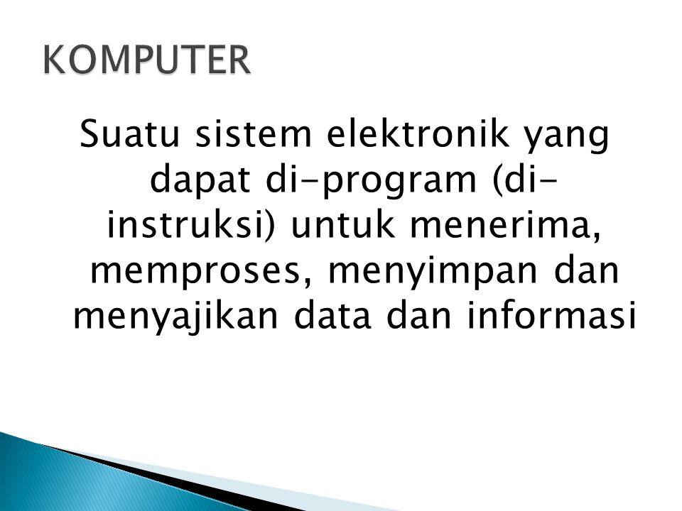 Suatu sistem elektronik yang dapat di-program (di- instruksi) untuk menerima, memproses, menyimpan dan menyajikan data dan informasi