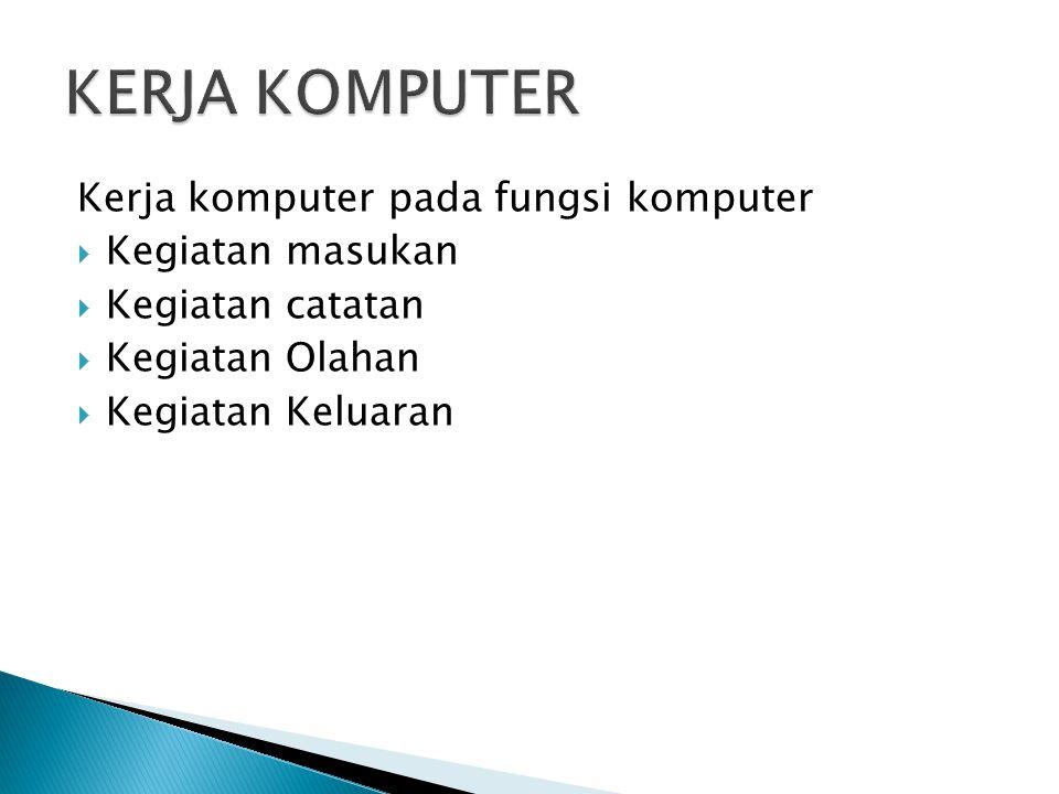 Kerja komputer pada fungsi komputer  Kegiatan masukan  Kegiatan catatan  Kegiatan Olahan  Kegiatan Keluaran