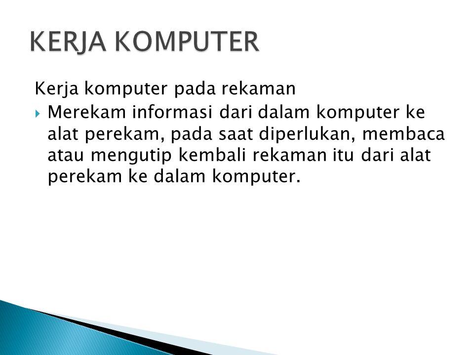 Kerja komputer pada rekaman  Merekam informasi dari dalam komputer ke alat perekam, pada saat diperlukan, membaca atau mengutip kembali rekaman itu d