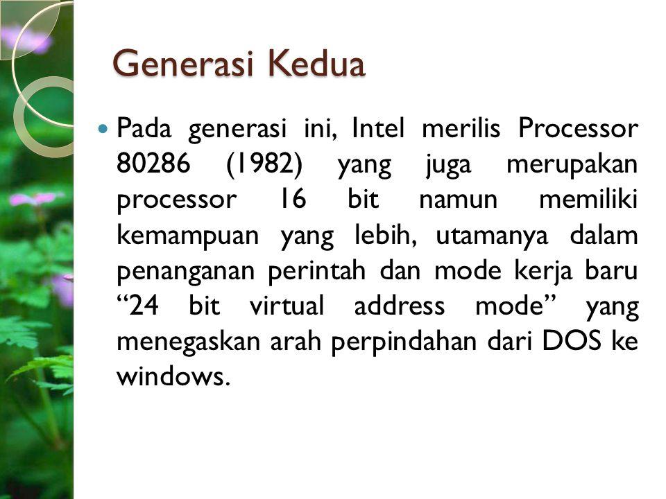 Generasi Kedua Pada generasi ini, Intel merilis Processor 80286 (1982) yang juga merupakan processor 16 bit namun memiliki kemampuan yang lebih, utama