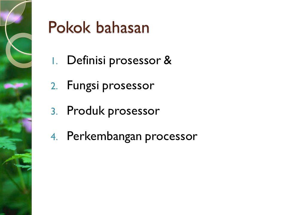 Pokok bahasan 1. Definisi prosessor & 2. Fungsi prosessor 3. Produk prosessor 4. Perkembangan processor