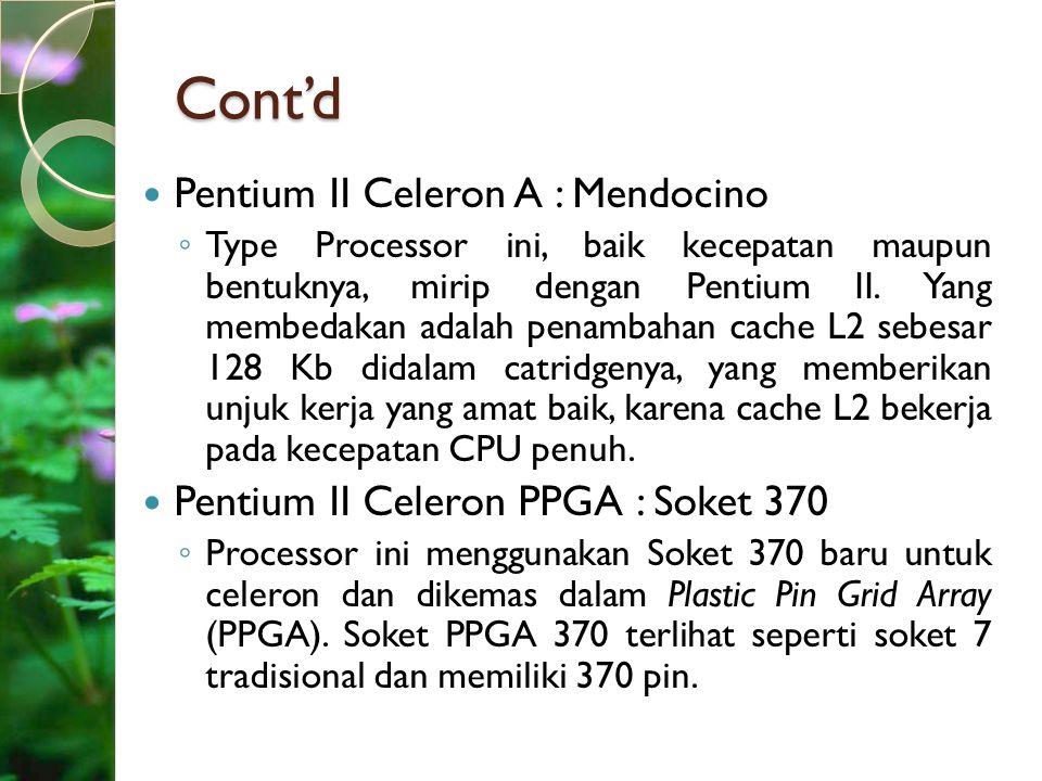 Cont'd Pentium II Celeron A : Mendocino ◦ Type Processor ini, baik kecepatan maupun bentuknya, mirip dengan Pentium II. Yang membedakan adalah penamba