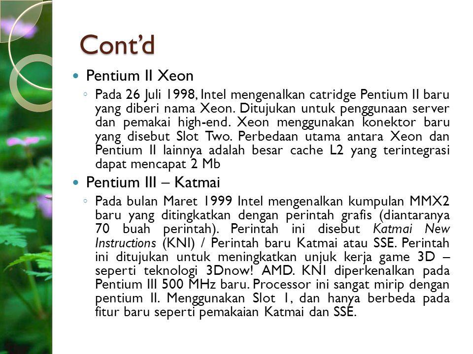 Cont'd Pentium II Xeon ◦ Pada 26 Juli 1998, Intel mengenalkan catridge Pentium II baru yang diberi nama Xeon. Ditujukan untuk penggunaan server dan pe