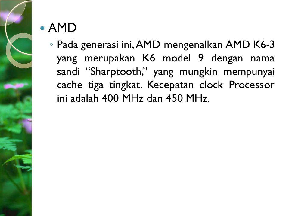 """AMD ◦ Pada generasi ini, AMD mengenalkan AMD K6-3 yang merupakan K6 model 9 dengan nama sandi """"Sharptooth,"""" yang mungkin mempunyai cache tiga tingkat."""