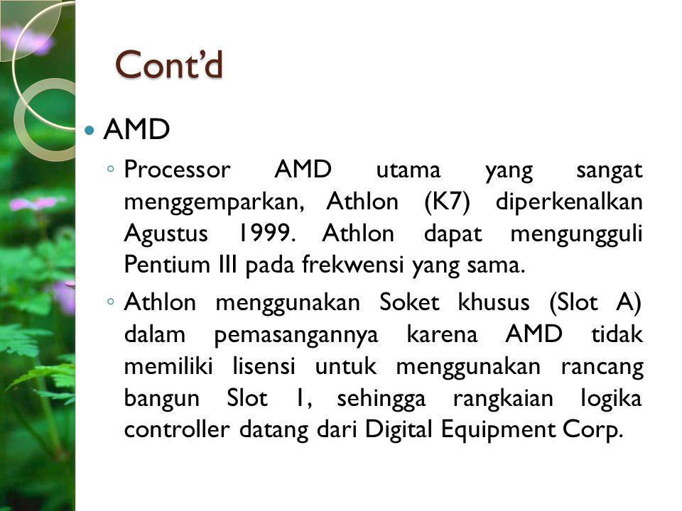 Cont'd AMD ◦ Processor AMD utama yang sangat menggemparkan, Athlon (K7) diperkenalkan Agustus 1999. Athlon dapat mengungguli Pentium III pada frekwens