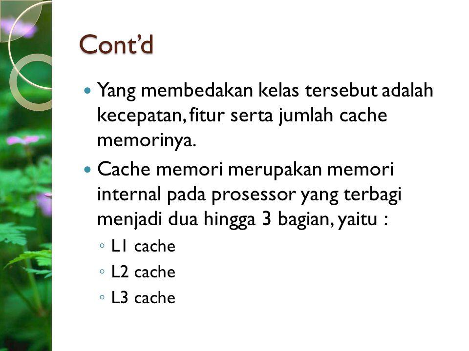 Cont'd Yang membedakan kelas tersebut adalah kecepatan, fitur serta jumlah cache memorinya. Cache memori merupakan memori internal pada prosessor yang
