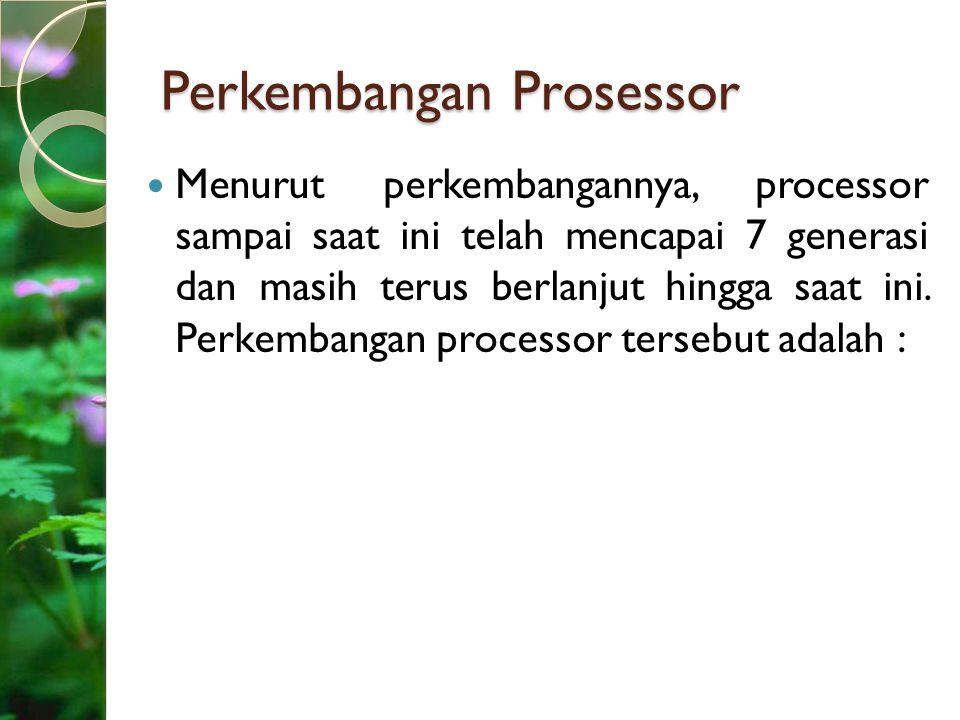 Perkembangan Prosessor Menurut perkembangannya, processor sampai saat ini telah mencapai 7 generasi dan masih terus berlanjut hingga saat ini. Perkemb