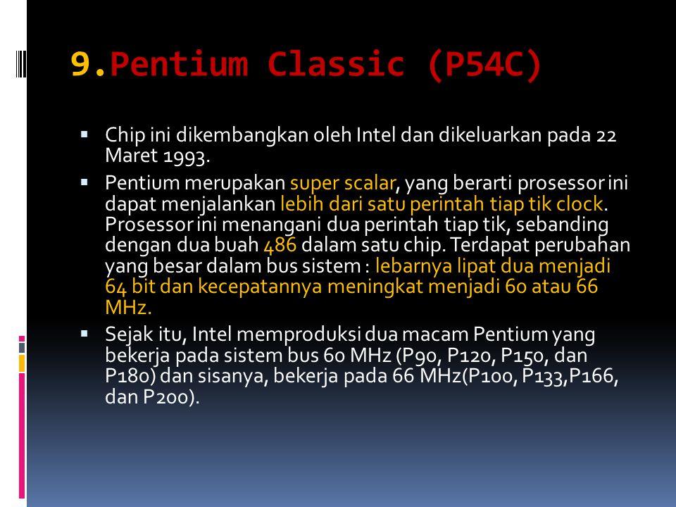 9.Pentium Classic (P54C)  Chip ini dikembangkan oleh Intel dan dikeluarkan pada 22 Maret 1993.  Pentium merupakan super scalar, yang berarti prosess