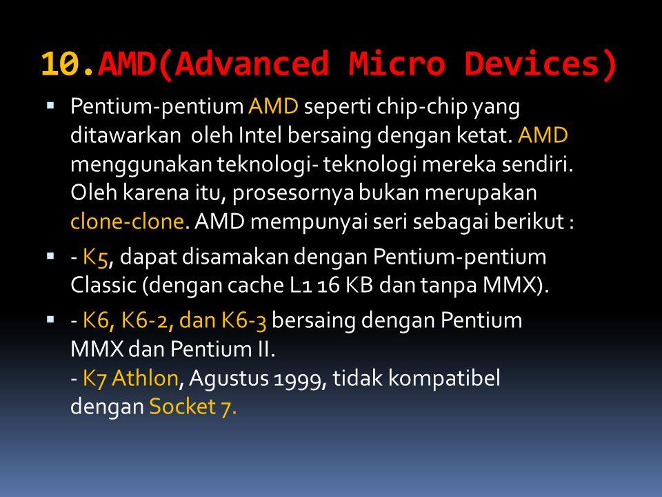 10.AMD(Advanced Micro Devices)  Pentium-pentium AMD seperti chip-chip yang ditawarkan oleh Intel bersaing dengan ketat. AMD menggunakan teknologi- te