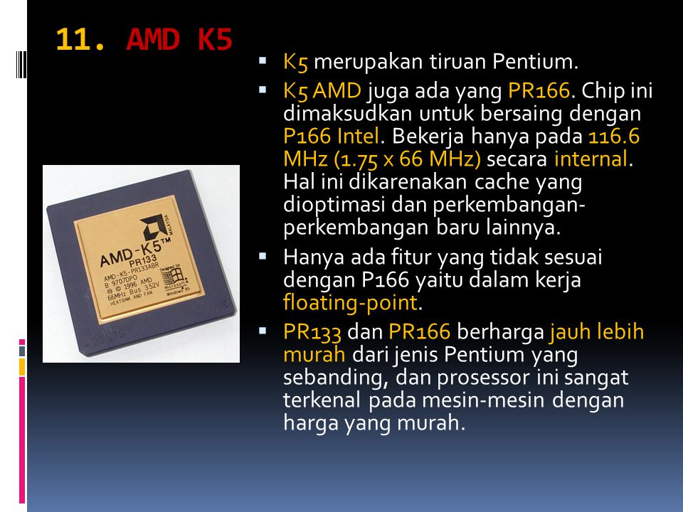 11. AMD K5  K5 merupakan tiruan Pentium.  K5 AMD juga ada yang PR166. Chip ini dimaksudkan untuk bersaing dengan P166 Intel. Bekerja hanya pada 116.