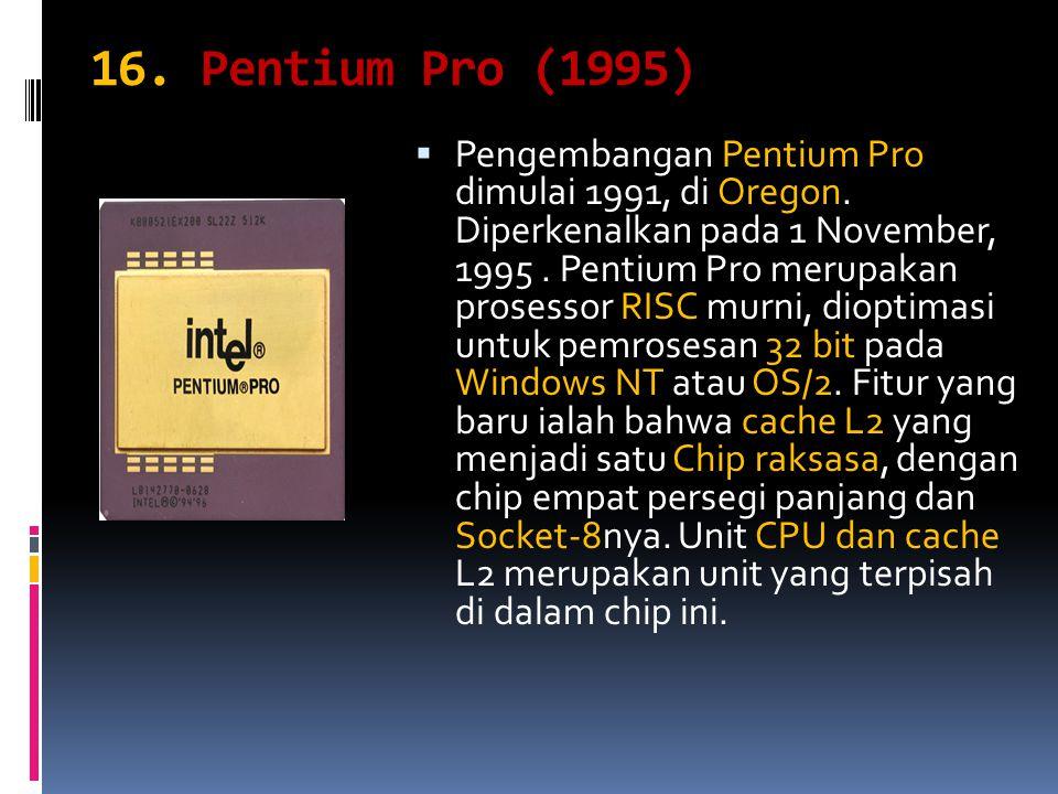 16. Pentium Pro (1995) PPengembangan Pentium Pro dimulai 1991, di Oregon. Diperkenalkan pada 1 November, 1995. Pentium Pro merupakan prosessor RISC