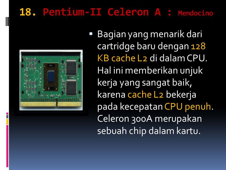18. Pentium-II Celeron A : Mendocino BBagian yang menarik dari cartridge baru dengan 128 KB cache L2 di dalam CPU. Hal ini memberikan unjuk kerja ya