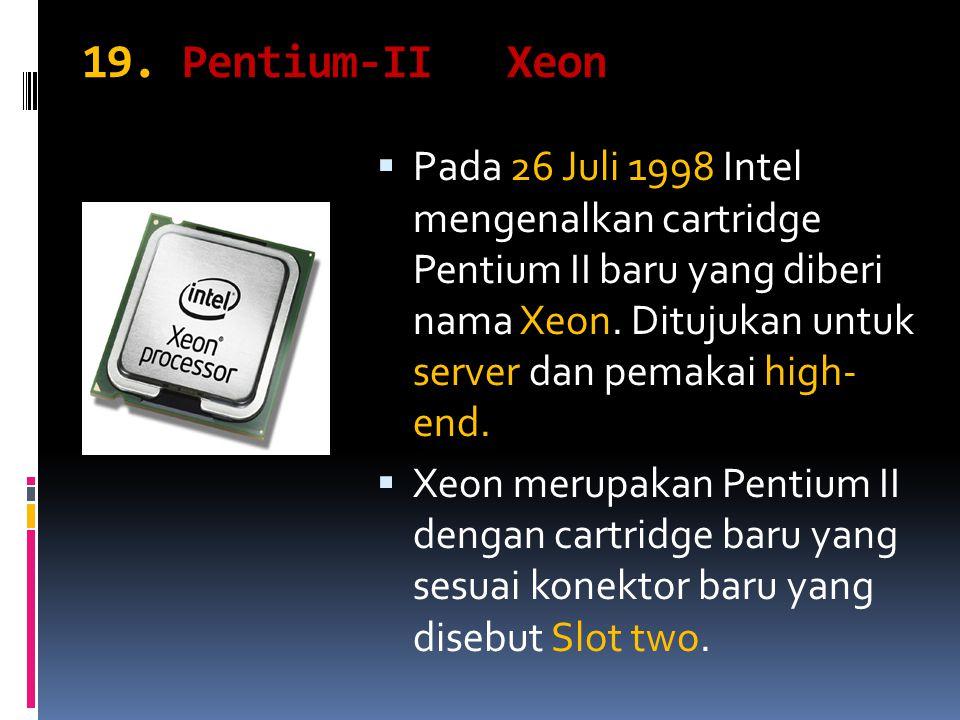 19. Pentium-II Xeon  Pada 26 Juli 1998 Intel mengenalkan cartridge Pentium II baru yang diberi nama Xeon. Ditujukan untuk server dan pemakai high- en