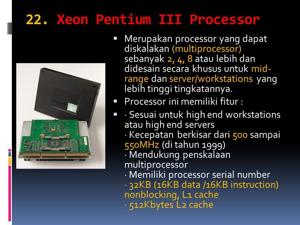 22. Xeon Pentium III Processor  Merupakan processor yang dapat diskalakan (multiprocessor) sebanyak 2, 4, 8 atau lebih dan didesain secara khusus unt