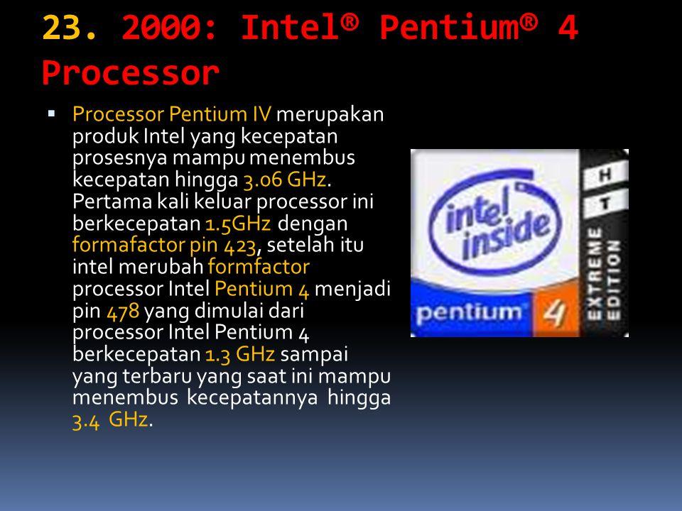 23. 2000: Intel® Pentium® 4 Processor PProcessor Pentium IV merupakan produk Intel yang kecepatan prosesnya mampu menembus kecepatan hingga 3.06 GHz