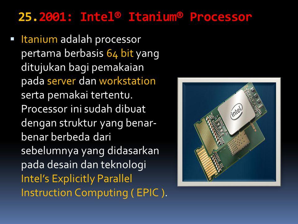 25.2001: Intel® Itanium® Processor  Itanium adalah processor pertama berbasis 64 bit yang ditujukan bagi pemakaian pada server dan workstation serta pemakai tertentu.