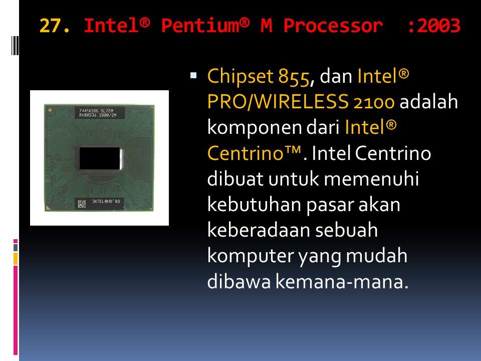 27. Intel® Pentium® M Processor :2003  Chipset 855, dan Intel® PRO/WIRELESS 2100 adalah komponen dari Intel® Centrino™. Intel Centrino dibuat untuk m