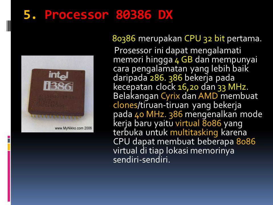 5. Processor 80386 DX 80386 merupakan CPU 32 bit pertama. Prosessor ini dapat mengalamati memori hingga 4 GB dan mempunyai cara pengalamatan yang lebi