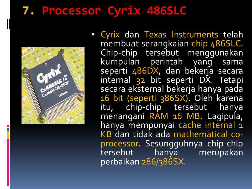 7. Processor Cyrix 486SLC  Cyrix dan Texas Instruments telah membuat serangkaian chip 486SLC. Chip-chip tersebut menggunakan kumpulan perintah yang s