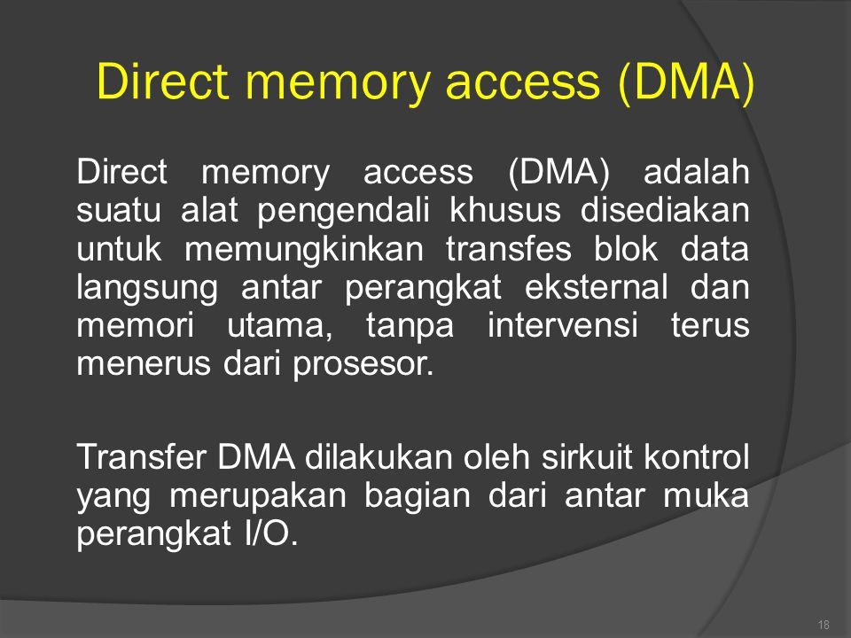 Direct memory access (DMA) Direct memory access (DMA) adalah suatu alat pengendali khusus disediakan untuk memungkinkan transfes blok data langsung antar perangkat eksternal dan memori utama, tanpa intervensi terus menerus dari prosesor.
