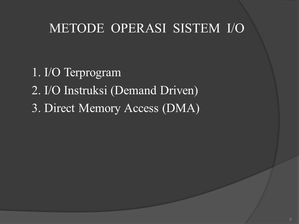 METODE OPERASI SISTEM I/O 1. I/O Terprogram 2. I/O Instruksi (Demand Driven) 3. Direct Memory Access (DMA) 9