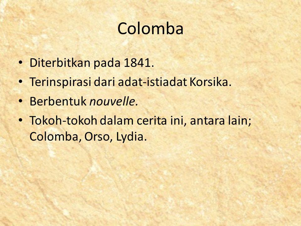 Colomba Diterbitkan pada 1841. Terinspirasi dari adat-istiadat Korsika. Berbentuk nouvelle. Tokoh-tokoh dalam cerita ini, antara lain; Colomba, Orso,
