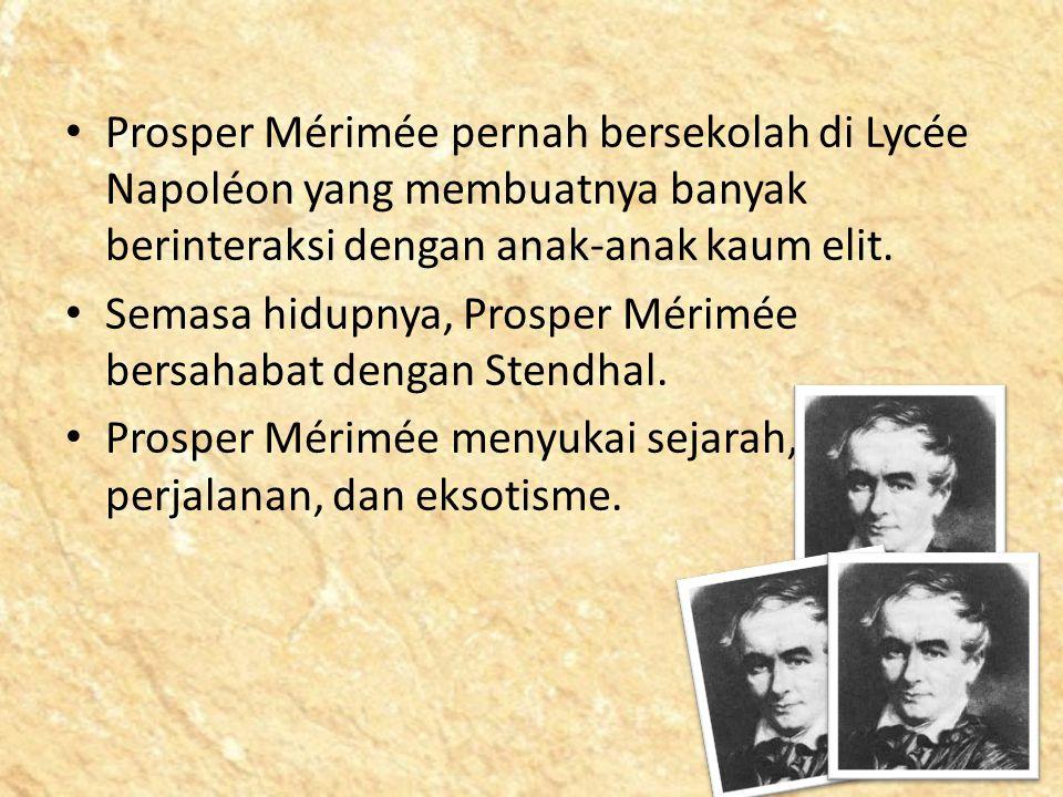 Prosper Mérimée pernah bersekolah di Lycée Napoléon yang membuatnya banyak berinteraksi dengan anak-anak kaum elit. Semasa hidupnya, Prosper Mérimée b