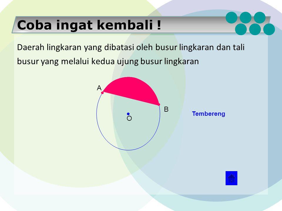 Coba ingat kembali ! Daerah lingkaran yang dibatasi oleh busur lingkaran dan dua buah jari-jari lingkaran yang melalui ujung busur lingkaran disebut..