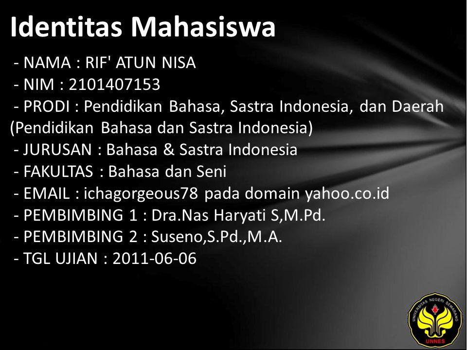 Identitas Mahasiswa - NAMA : RIF ATUN NISA - NIM : 2101407153 - PRODI : Pendidikan Bahasa, Sastra Indonesia, dan Daerah (Pendidikan Bahasa dan Sastra Indonesia) - JURUSAN : Bahasa & Sastra Indonesia - FAKULTAS : Bahasa dan Seni - EMAIL : ichagorgeous78 pada domain yahoo.co.id - PEMBIMBING 1 : Dra.Nas Haryati S,M.Pd.