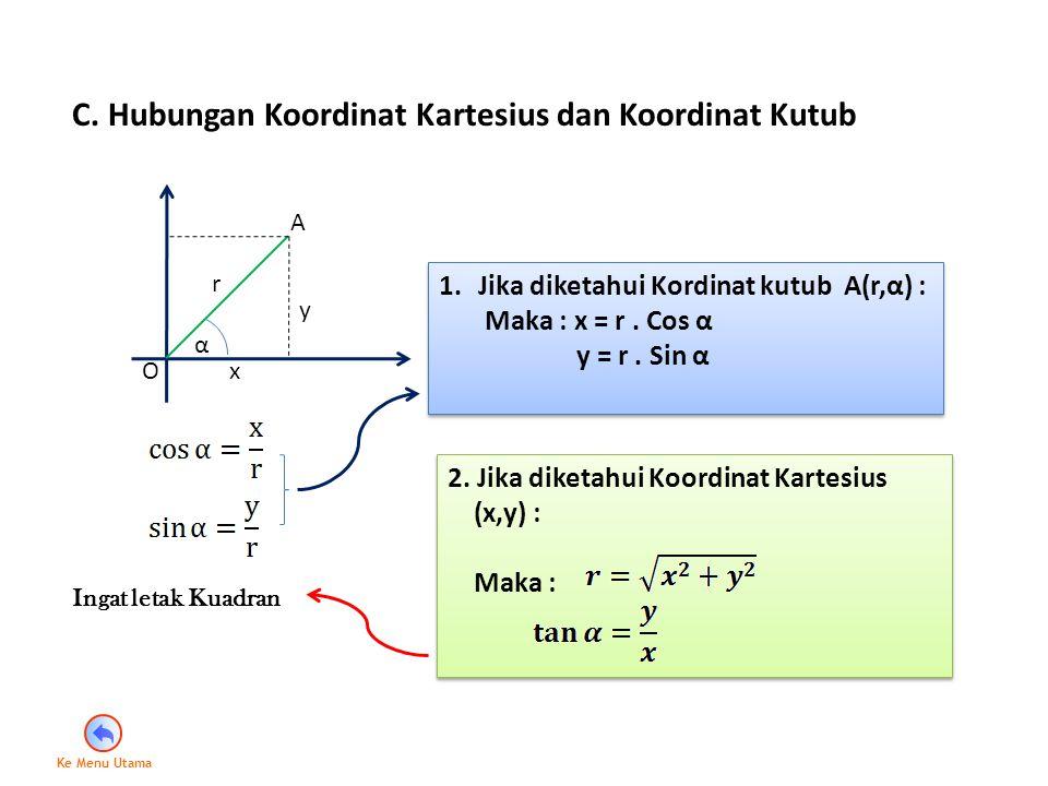 C. Hubungan Koordinat Kartesius dan Koordinat Kutub α r x y A O 1.Jika diketahui Kordinat kutub A(r,α) : Maka : x = r. Cos α y = r. Sin α 1.Jika diket