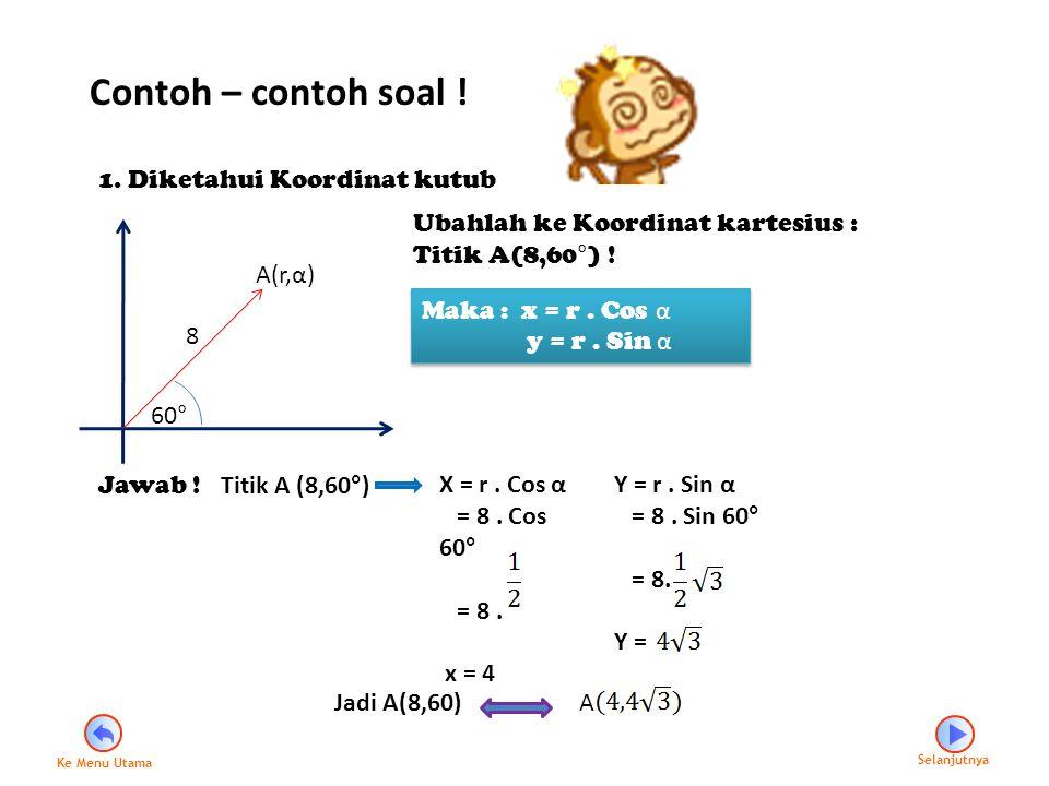 Contoh – contoh soal ! 1. Diketahui Koordinat kutub 8 A(r,α) 60° Ubahlah ke Koordinat kartesius : Titik A(8,60°) ! Maka : x = r. Cos α y = r. Sin α Ma