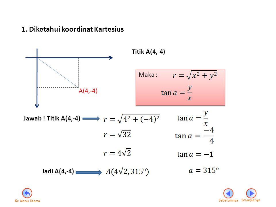 1. Diketahui koordinat Kartesius A(4,-4) Titik A(4,-4) Maka : Maka : Jawab ! Titik A(4,-4) Jadi A(4,-4) Sebelumnya Selanjutnya Ke Menu Utama