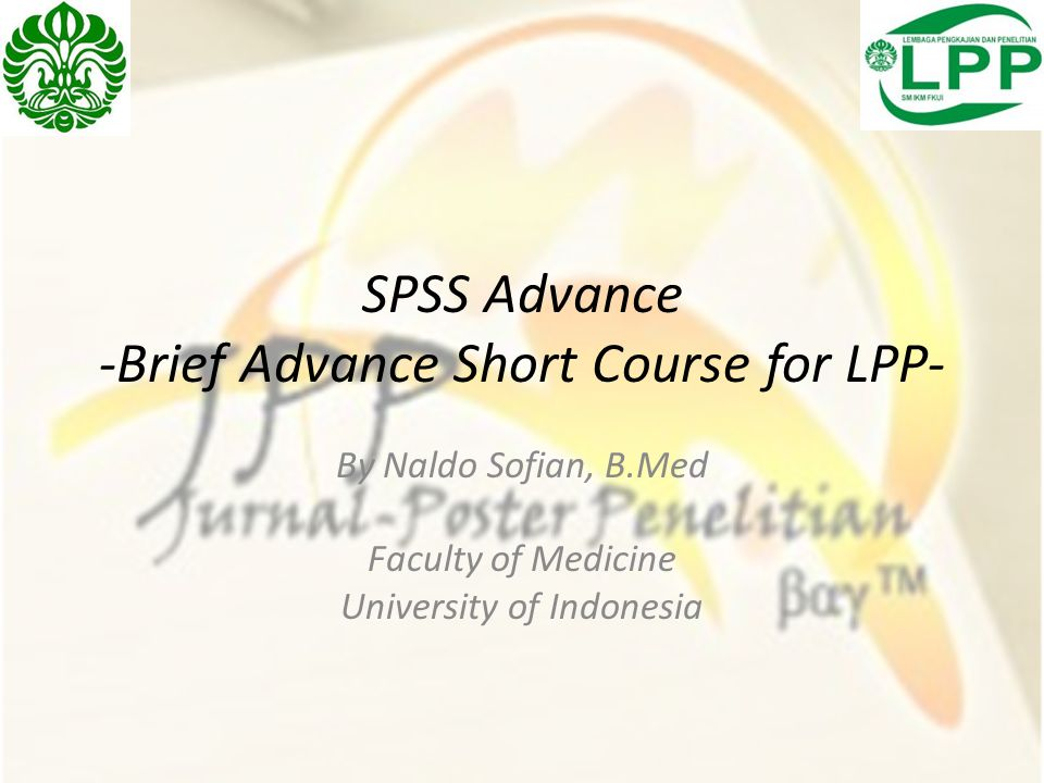 SPSS Advance -Brief Advance Short Course for LPP- By Naldo Sofian, B.Med Faculty of Medicine University of Indonesia