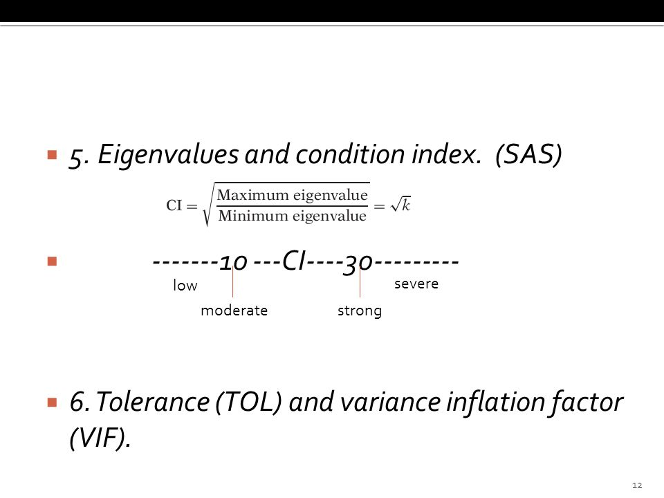  5. Eigenvalues and condition index. (SAS)  -------10 ---CI----30---------  6. Tolerance (TOL) and variance inflation factor (VIF). moderatestrong
