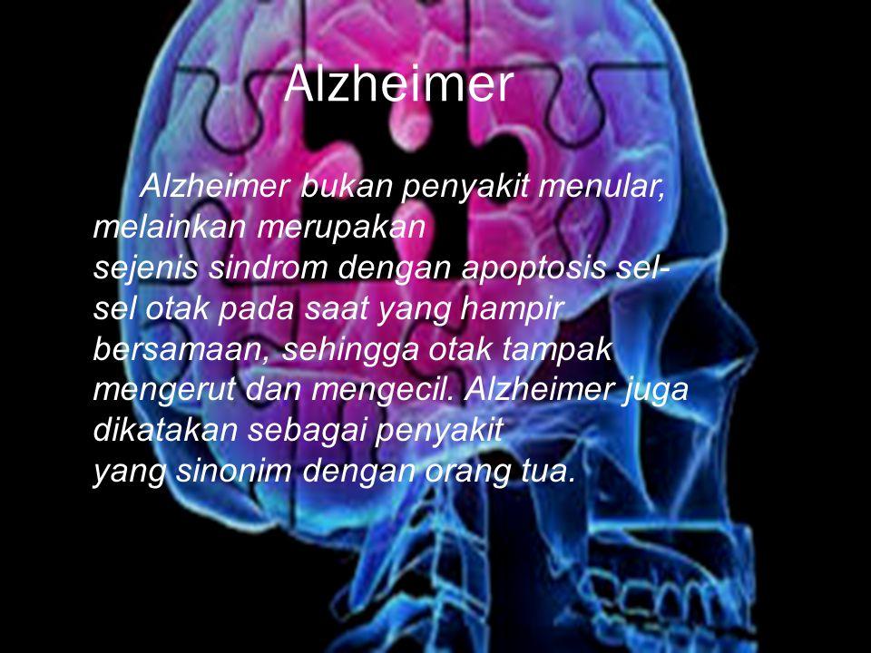Alzheimer Alzheimer bukan penyakit menular, melainkan merupakan sejenis sindrom dengan apoptosis sel- sel otak pada saat yang hampir bersamaan, sehingga otak tampak mengerut dan mengecil.