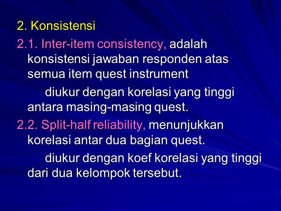 2. Konsistensi 2.1. Inter-item consistency, adalah konsistensi jawaban responden atas semua item quest instrument diukur dengan korelasi yang tinggi a