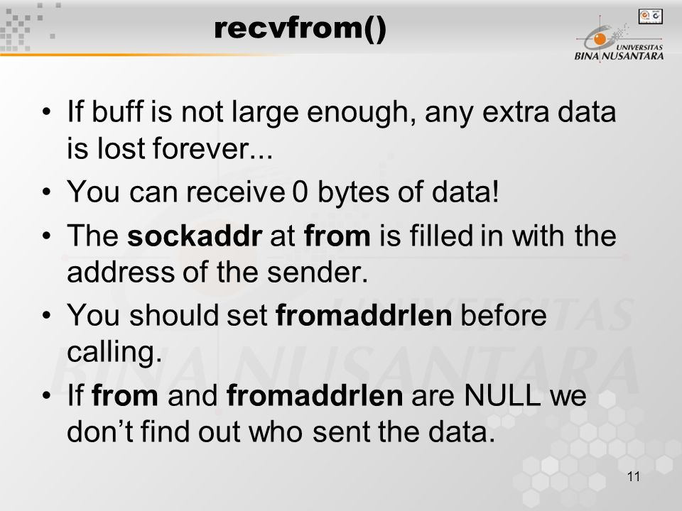 11 recvfrom() If buff is not large enough, any extra data is lost forever... You can receive 0 bytes of data! The sockaddr at from is filled in with t