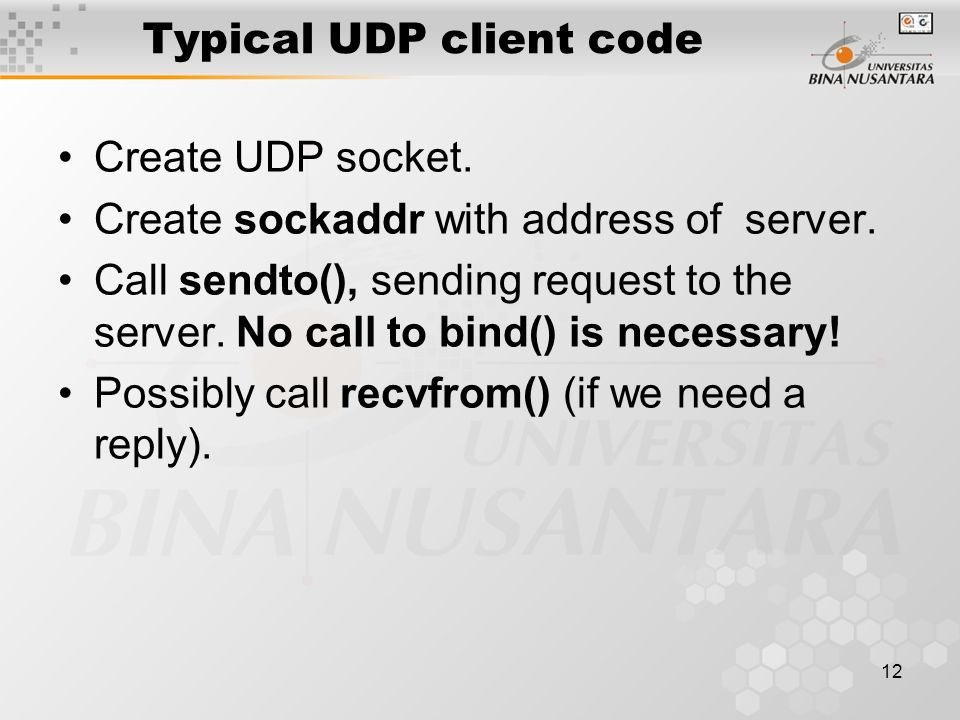 12 Typical UDP client code Create UDP socket. Create sockaddr with address of server. Call sendto(), sending request to the server. No call to bind()