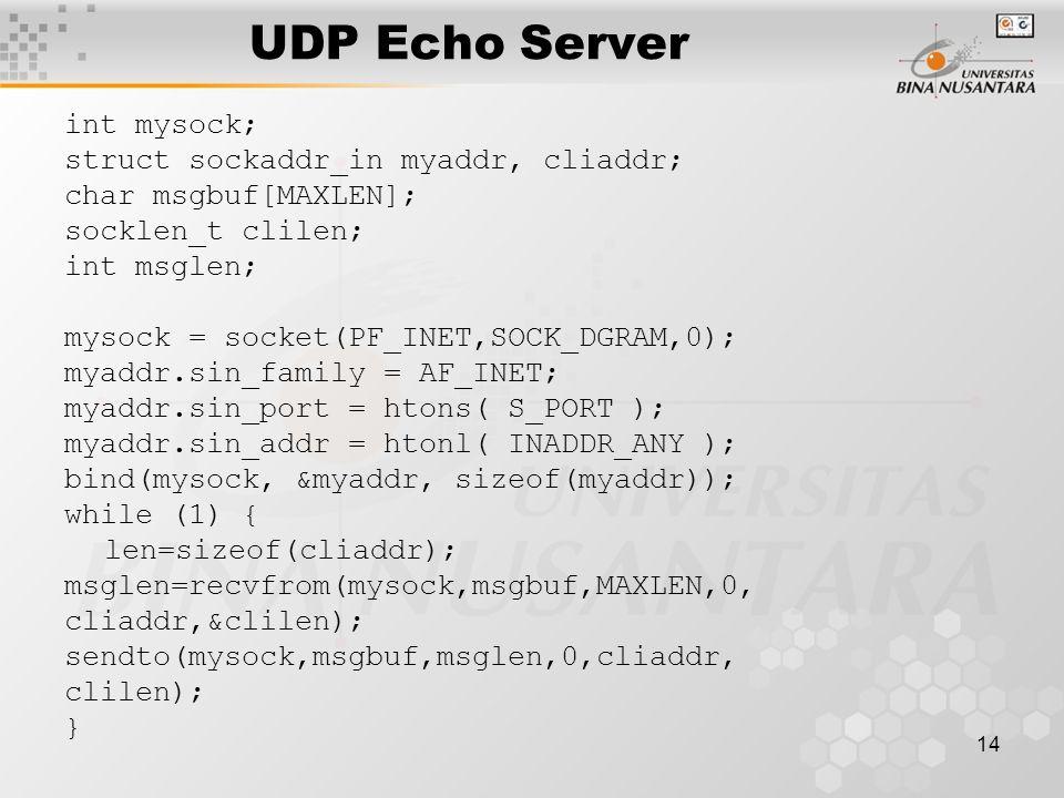 14 UDP Echo Server int mysock; struct sockaddr_in myaddr, cliaddr; char msgbuf[MAXLEN]; socklen_t clilen; int msglen; mysock = socket(PF_INET,SOCK_DGR