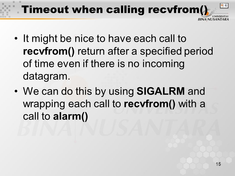 15 Timeout when calling recvfrom() It might be nice to have each call to recvfrom() return after a specified period of time even if there is no incomi