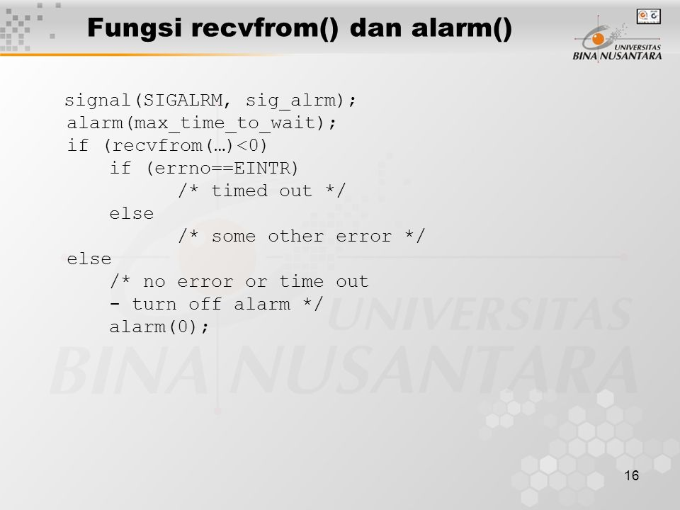 16 Fungsi recvfrom() dan alarm() signal(SIGALRM, sig_alrm); alarm(max_time_to_wait); if (recvfrom(…)<0) if (errno==EINTR) /* timed out */ else /* some other error */ else /* no error or time out - turn off alarm */ alarm(0);